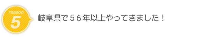 reason5.岐阜県で50年以上やってきました!